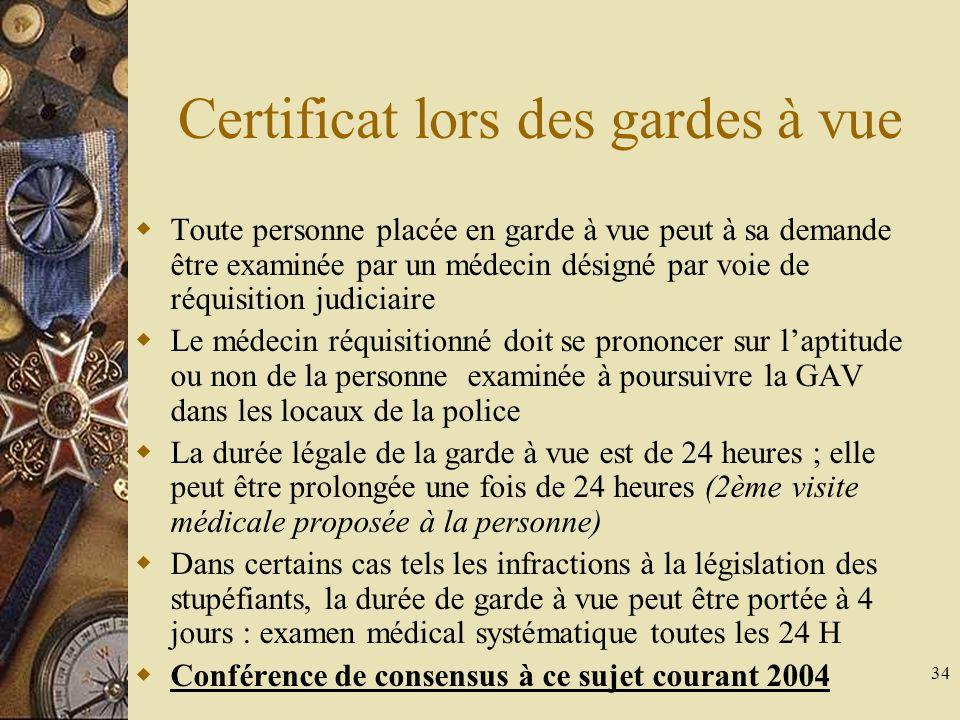 34 Certificat lors des gardes à vue Toute personne placée en garde à vue peut à sa demande être examinée par un médecin désigné par voie de réquisition judiciaire Le médecin réquisitionné doit se prononcer sur laptitude ou non de la personne examinée à poursuivre la GAV dans les locaux de la police La durée légale de la garde à vue est de 24 heures ; elle peut être prolongée une fois de 24 heures (2ème visite médicale proposée à la personne) Dans certains cas tels les infractions à la législation des stupéfiants, la durée de garde à vue peut être portée à 4 jours : examen médical systématique toutes les 24 H Conférence de consensus à ce sujet courant 2004