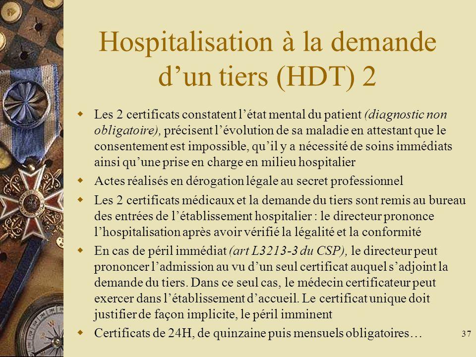 37 Hospitalisation à la demande dun tiers (HDT) 2 Les 2 certificats constatent létat mental du patient (diagnostic non obligatoire), précisent lévolut