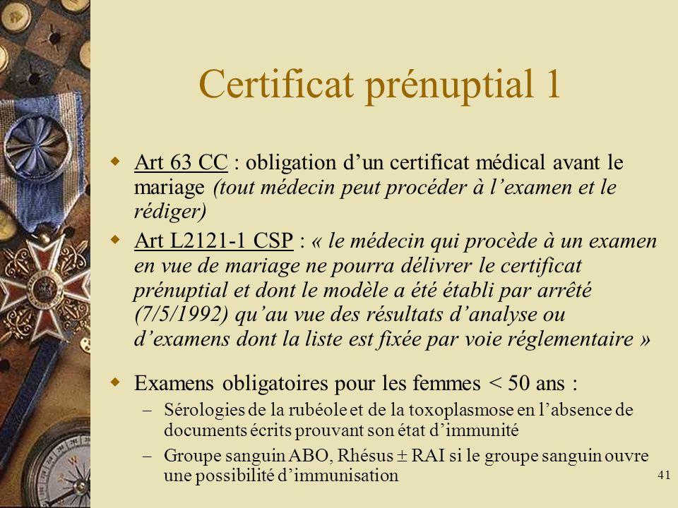 41 Certificat prénuptial 1 Art 63 CC : obligation dun certificat médical avant le mariage (tout médecin peut procéder à lexamen et le rédiger) Art L21