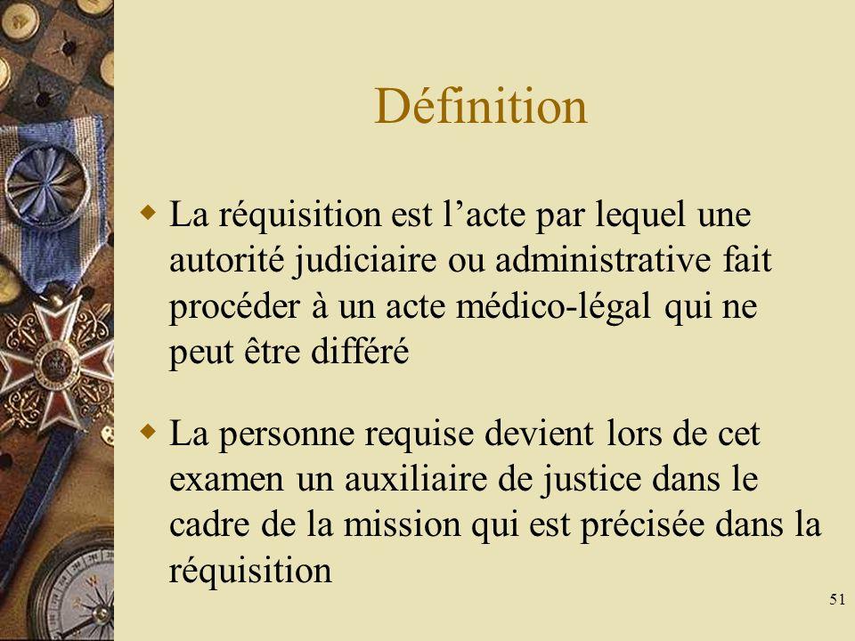 51 Définition La réquisition est lacte par lequel une autorité judiciaire ou administrative fait procéder à un acte médico-légal qui ne peut être diff