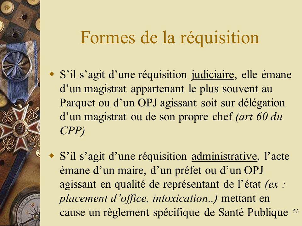 53 Formes de la réquisition Sil sagit dune réquisition judiciaire, elle émane dun magistrat appartenant le plus souvent au Parquet ou dun OPJ agissant