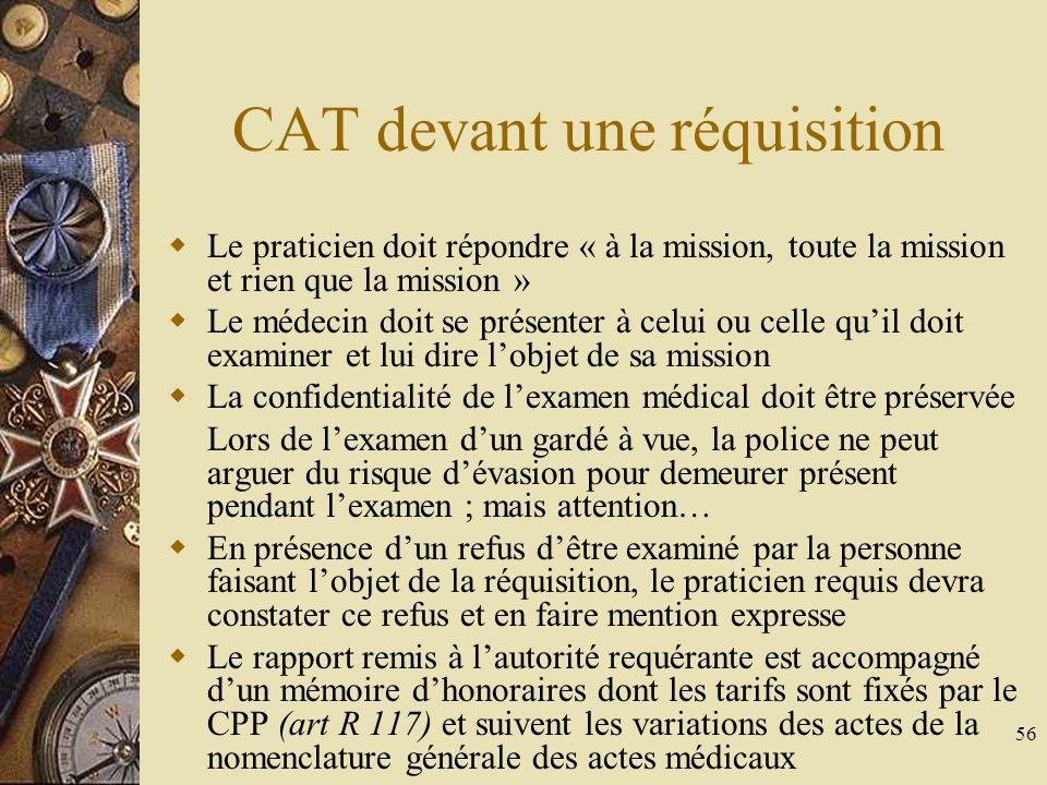 56 CAT devant une réquisition Le praticien doit répondre « à la mission, toute la mission et rien que la mission » Le médecin doit se présenter à celu