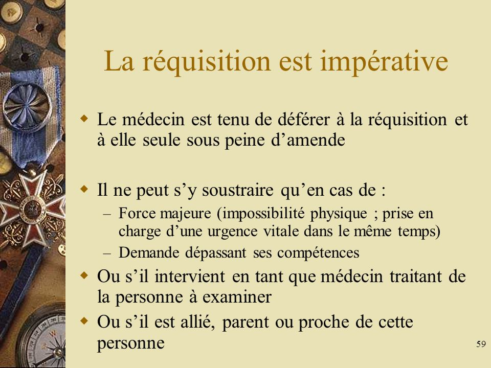 59 La réquisition est impérative Le médecin est tenu de déférer à la réquisition et à elle seule sous peine damende Il ne peut sy soustraire quen cas