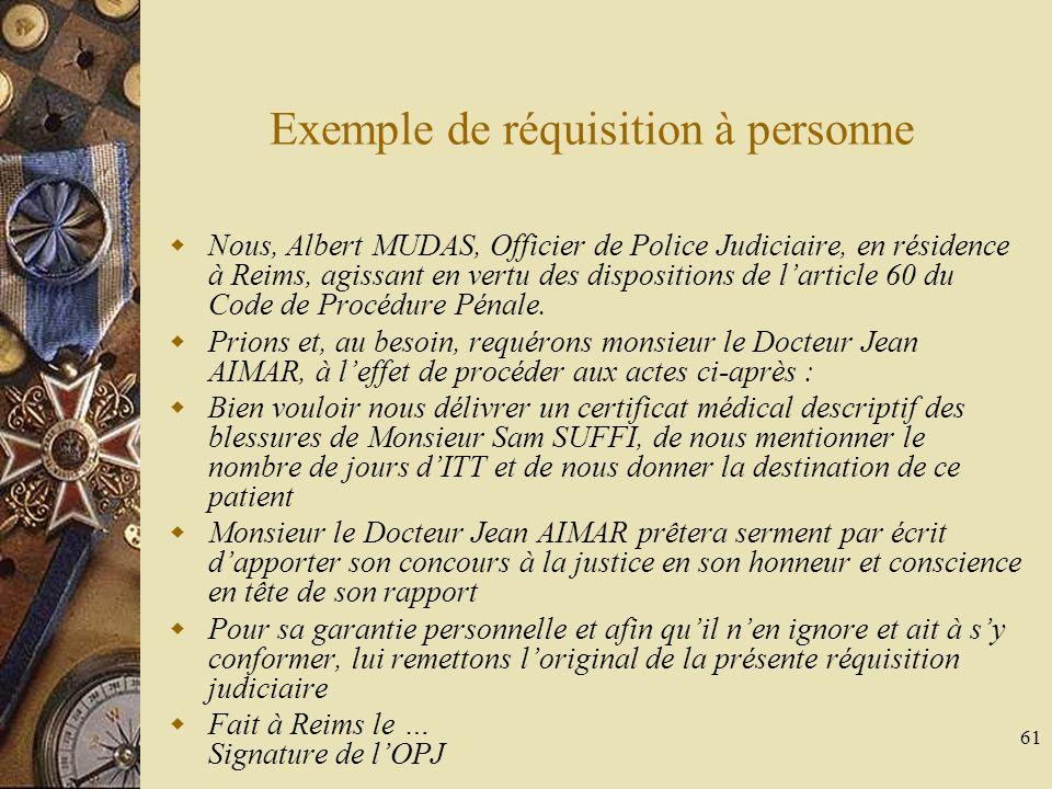 61 Exemple de réquisition à personne Nous, Albert MUDAS, Officier de Police Judiciaire, en résidence à Reims, agissant en vertu des dispositions de la