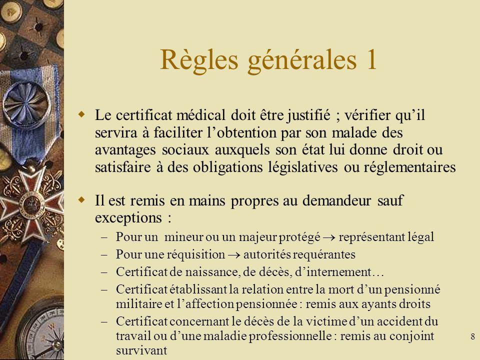 9 Règles générales 2 Le médecin rédacteur doit personnellement examiner le patient Le médecin doit refuser le certificat et adresser à plus compétent que lui sil ne sestime pas suffisamment spécialiste dans le domaine Le médecin reste juge de lopportunité de délivrance du certificat Le médecin ne doit délivrer aucun certificat de complaisance (art 28 CDM et 441-8 CP) Attention : un certificat médical peut avoir des implications financières, sociales voire politiques
