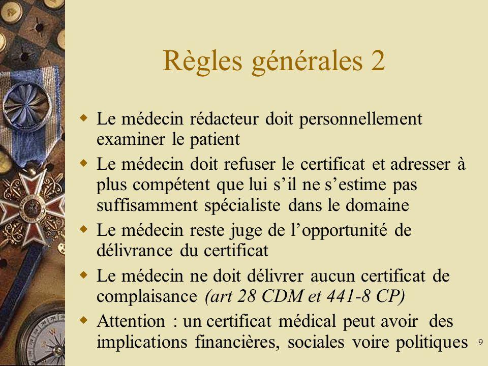 9 Règles générales 2 Le médecin rédacteur doit personnellement examiner le patient Le médecin doit refuser le certificat et adresser à plus compétent