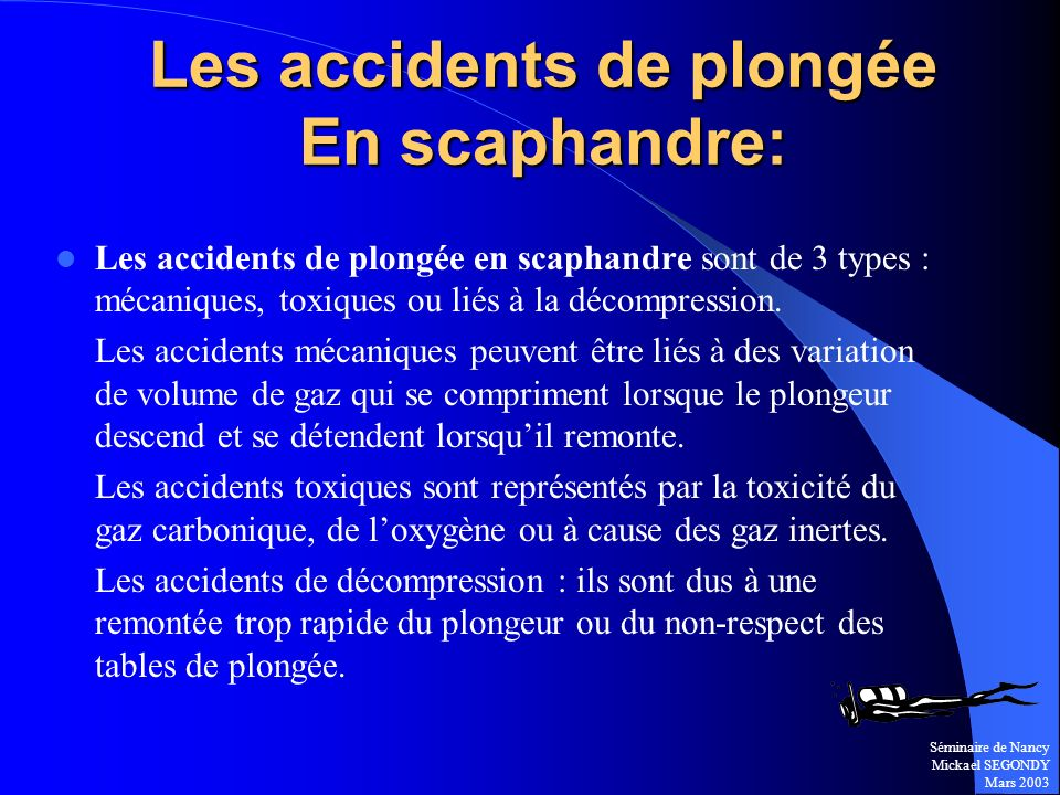Séminaire de Nancy Mickael SEGONDY Mars 2003 Les accidents de plongée en scaphandre sont de 3 types : mécaniques, toxiques ou liés à la décompression.