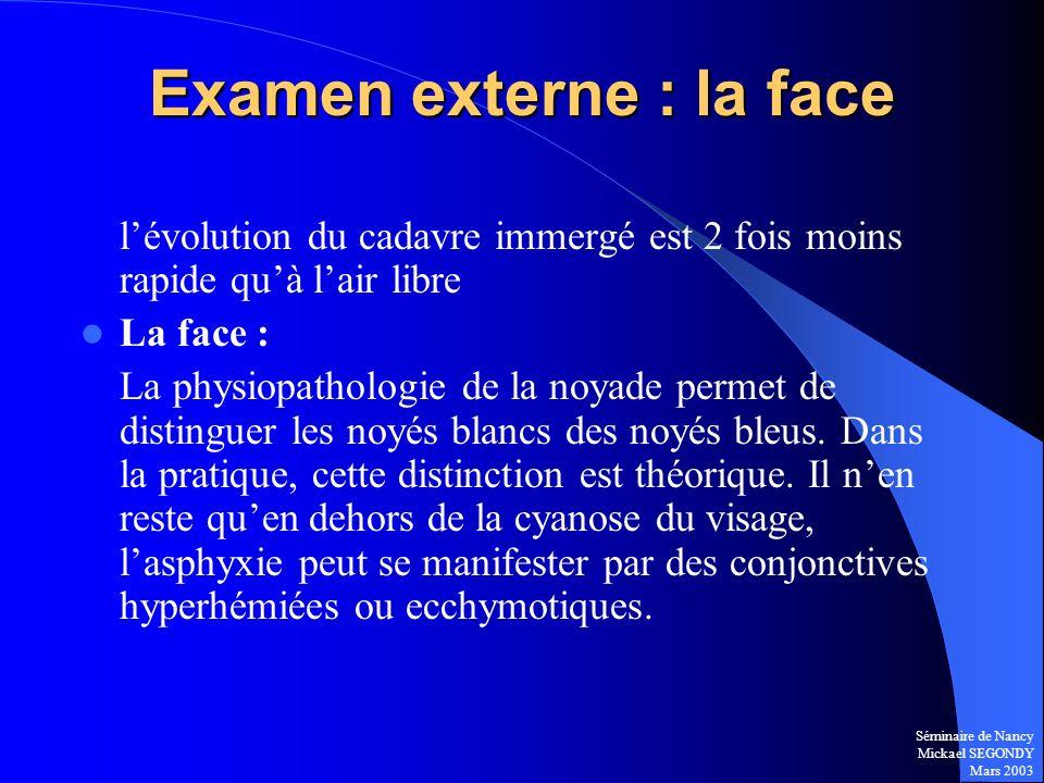 Séminaire de Nancy Mickael SEGONDY Mars 2003 Examen externe : la face lévolution du cadavre immergé est 2 fois moins rapide quà lair libre La face : L