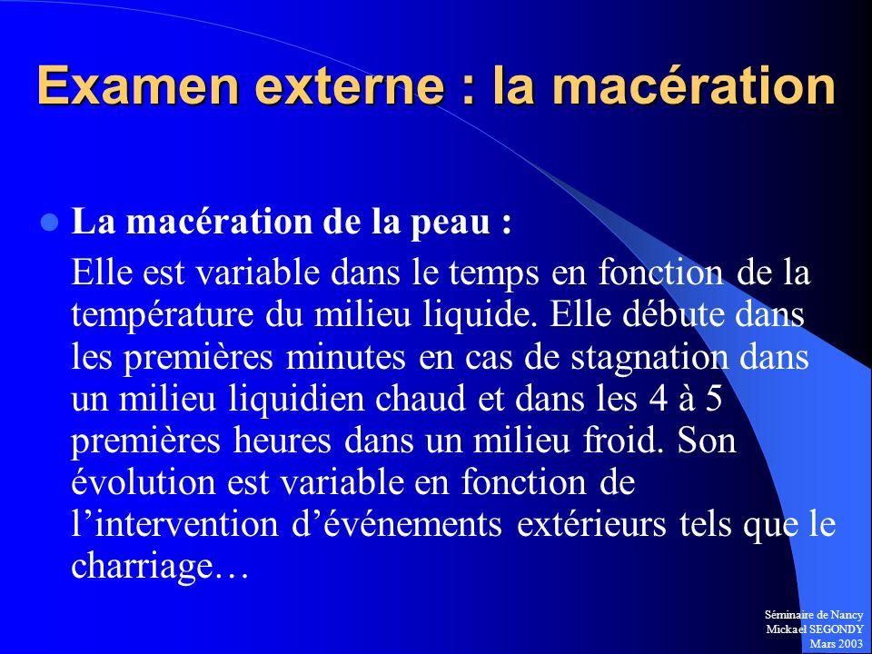 Séminaire de Nancy Mickael SEGONDY Mars 2003 Examen externe : la macération La macération de la peau : Elle est variable dans le temps en fonction de