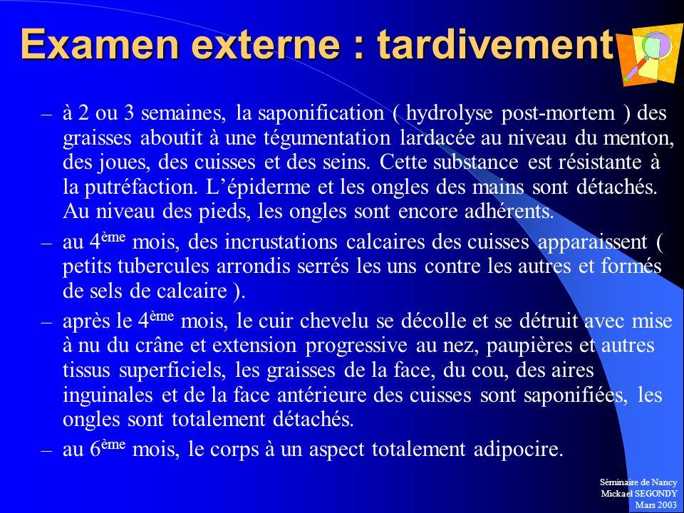 Séminaire de Nancy Mickael SEGONDY Mars 2003 Examen externe : tardivement – à 2 ou 3 semaines, la saponification ( hydrolyse post-mortem ) des graisse