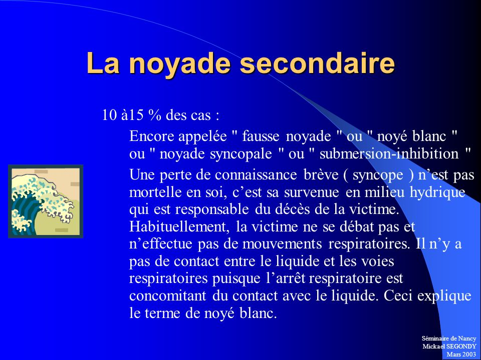 Séminaire de Nancy Mickael SEGONDY Mars 2003 La noyade secondaire 10 à15 % des cas : Encore appelée