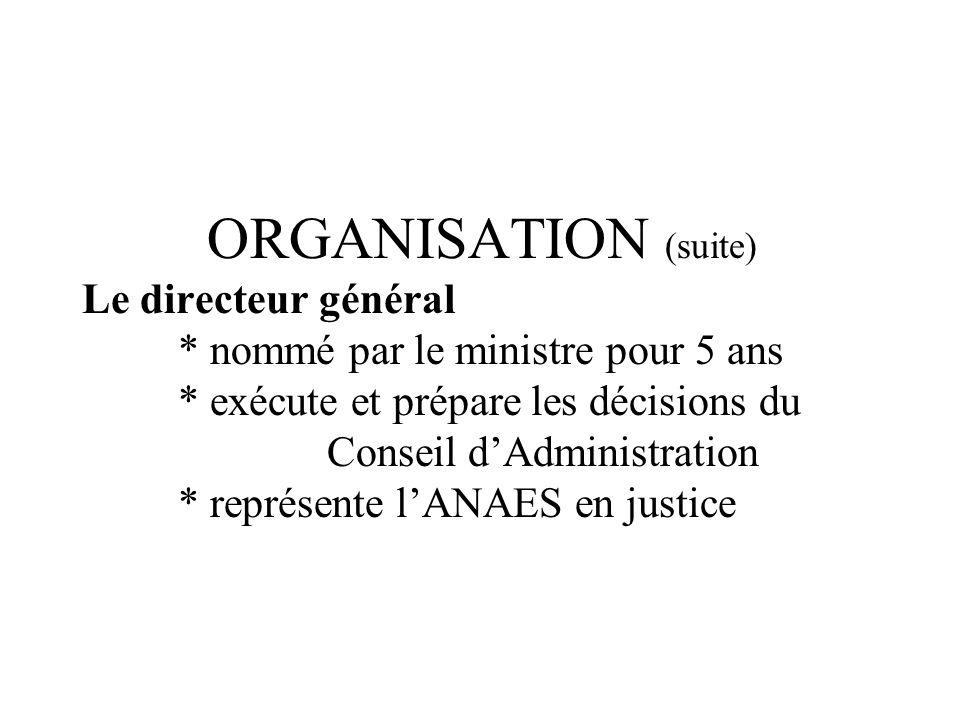ORGANISATION (suite) Le directeur général * nommé par le ministre pour 5 ans * exécute et prépare les décisions du Conseil dAdministration * représente lANAES en justice