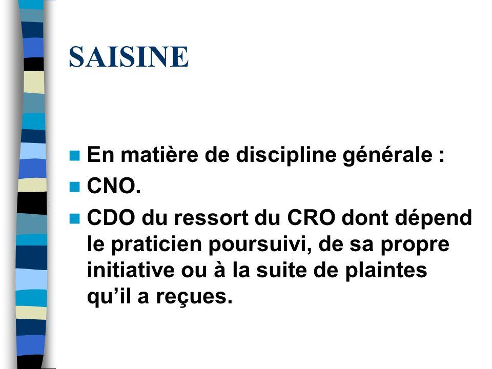 SAISINE En matière de discipline générale : CNO. CDO du ressort du CRO dont dépend le praticien poursuivi, de sa propre initiative ou à la suite de pl