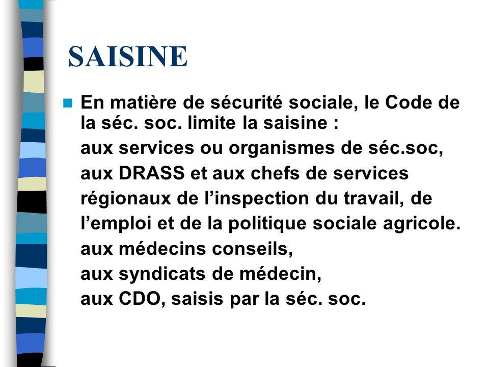 SAISINE En matière de sécurité sociale, le Code de la séc. soc. limite la saisine : aux services ou organismes de séc.soc, aux DRASS et aux chefs de s