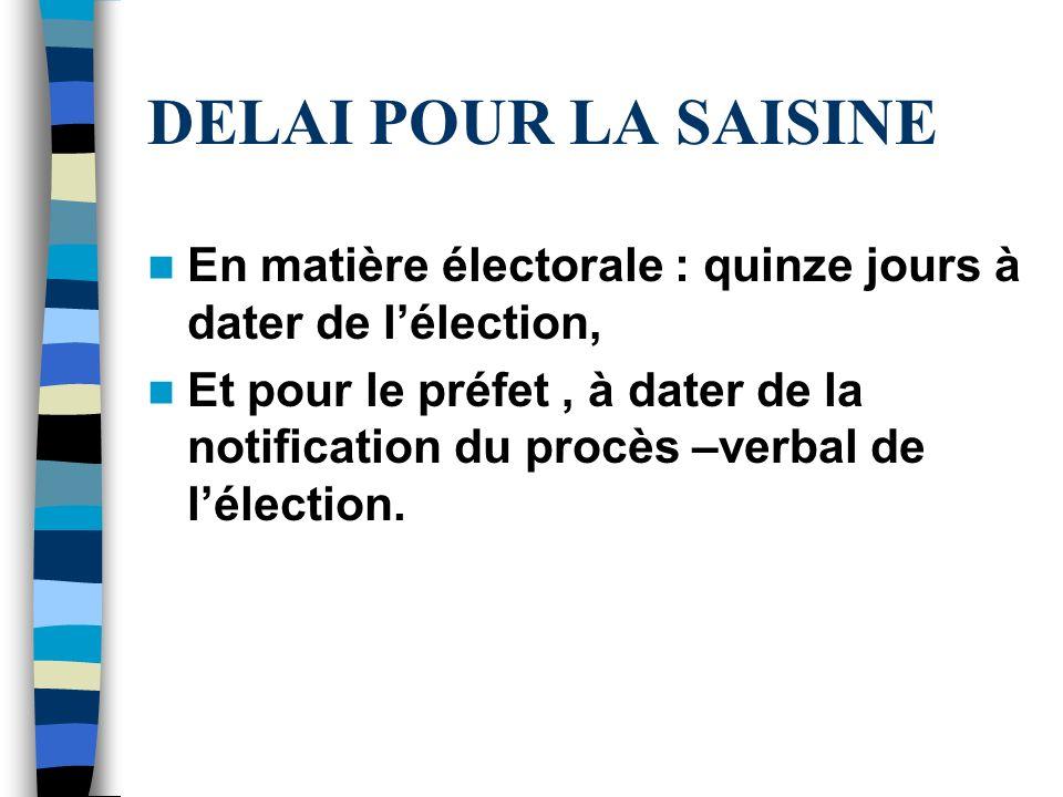 DELAI POUR LA SAISINE En matière électorale : quinze jours à dater de lélection, Et pour le préfet, à dater de la notification du procès –verbal de lé
