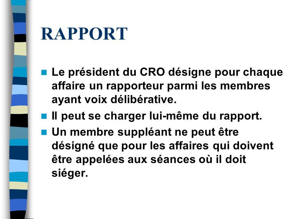 RAPPORT Le président du CRO désigne pour chaque affaire un rapporteur parmi les membres ayant voix délibérative. Il peut se charger lui-même du rappor