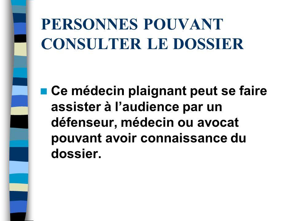 PERSONNES POUVANT CONSULTER LE DOSSIER Ce médecin plaignant peut se faire assister à laudience par un défenseur, médecin ou avocat pouvant avoir conna