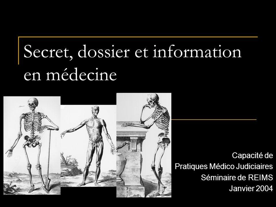 Secret, dossier et information en médecine Capacité de Pratiques Médico Judiciaires Séminaire de REIMS Janvier 2004