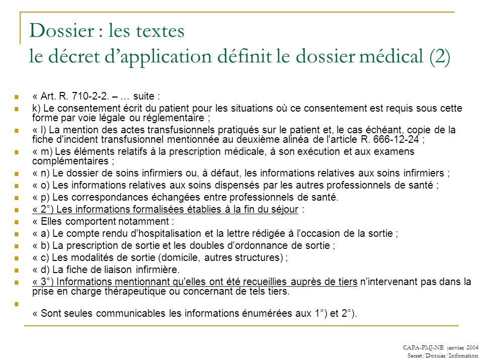 CAPA-PMJ-NE janvier 2004 Secret/Dossier/Infomation Dossier : les textes le décret dapplication définit le dossier médical (2) « Art. R. 710-2-2. – … s