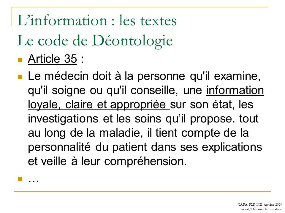 CAPA-PMJ-NE janvier 2004 Secret/Dossier/Infomation Linformation : les textes Le code de Déontologie Article 35 : Le médecin doit à la personne qu'il e