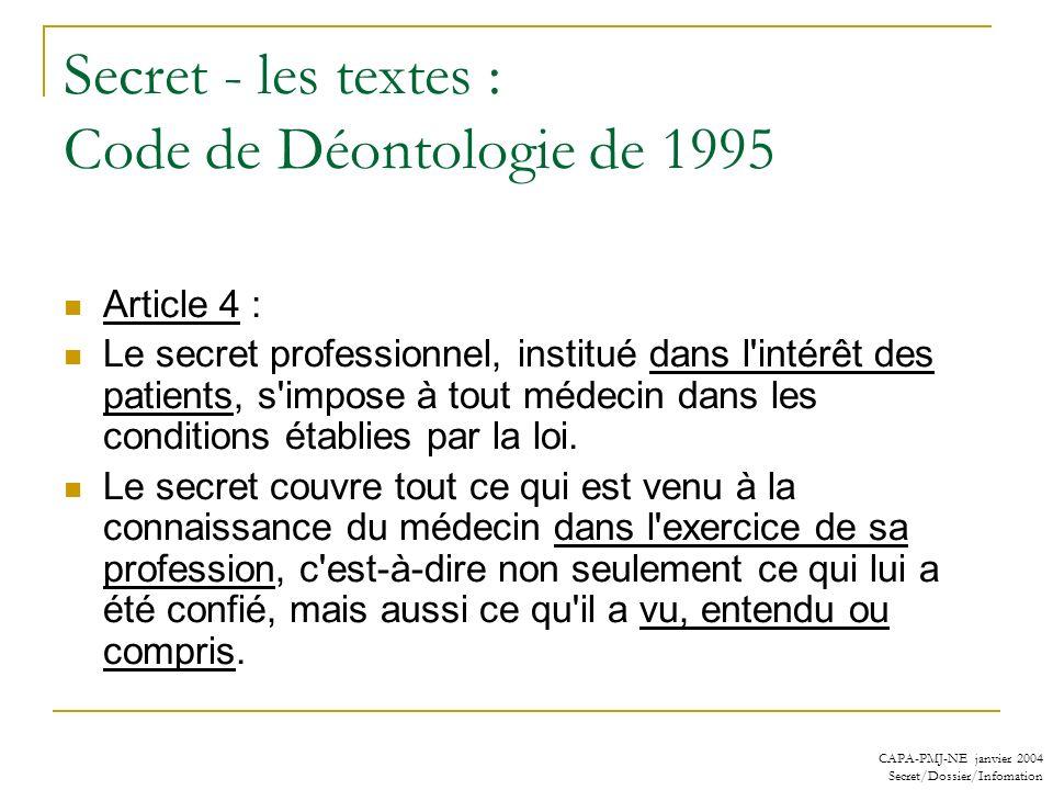 CAPA-PMJ-NE janvier 2004 Secret/Dossier/Infomation Secret - les textes : Code de Déontologie de 1995 Article 4 : Le secret professionnel, institué dan
