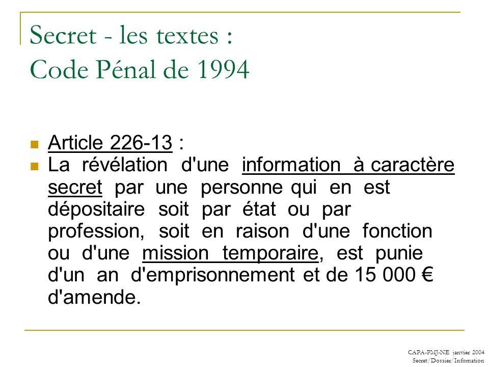 CAPA-PMJ-NE janvier 2004 Secret/Dossier/Infomation Secret - les textes : Code Pénal de 1994 : changements récents pour les dérogations (1) Article 226-14 : L article 226-13 n est pas applicable dans les cas où la loi impose ou autorise la révélation du secret.