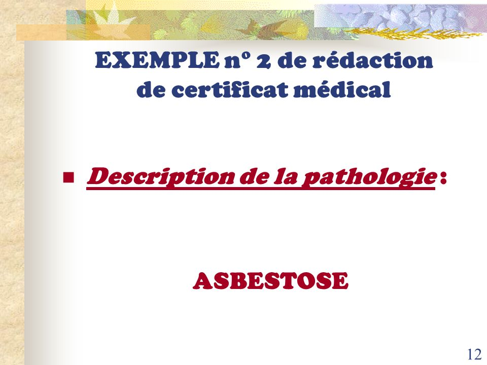 11 EXEMPLE n° 1 (suite) de rédaction de certificat médical Description de la pathologie : Sciatique par hernie discale L5S1 objectivée par le scanner