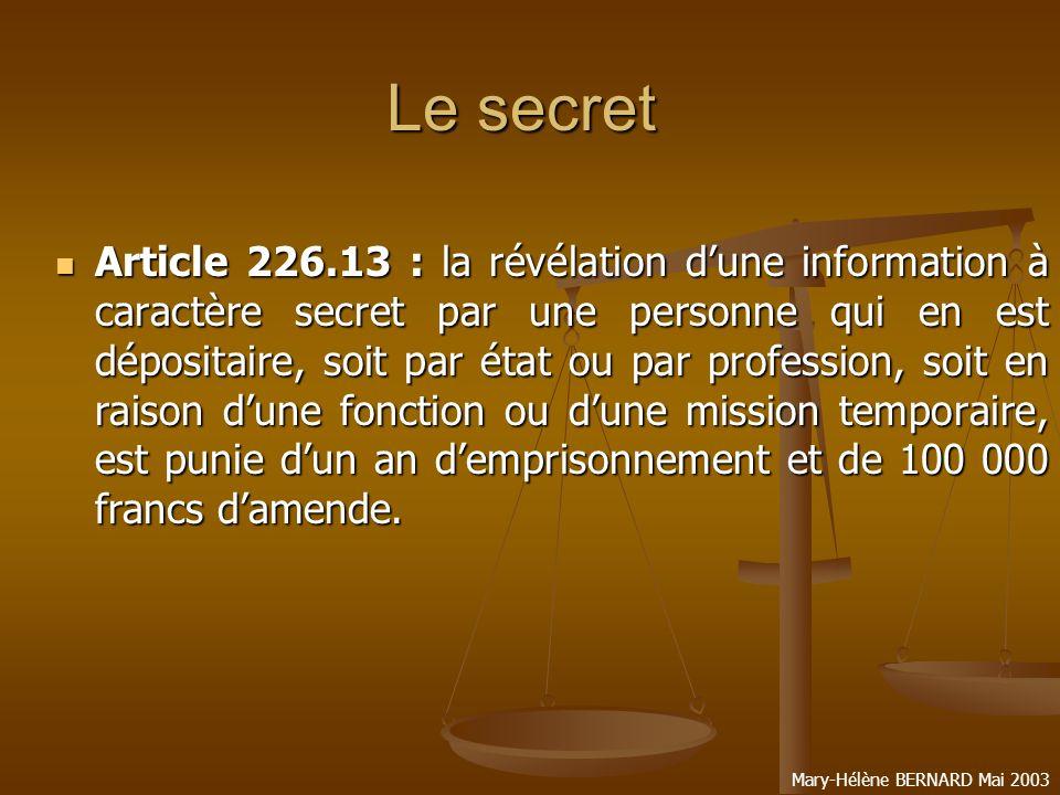 Mary-Hélène BERNARD Mai 2003 Les dérogations au secret Article 226.14 : larticle 226.13 nest pas applicable dans les cas où la loi impose ou autorise la révélation du secret.
