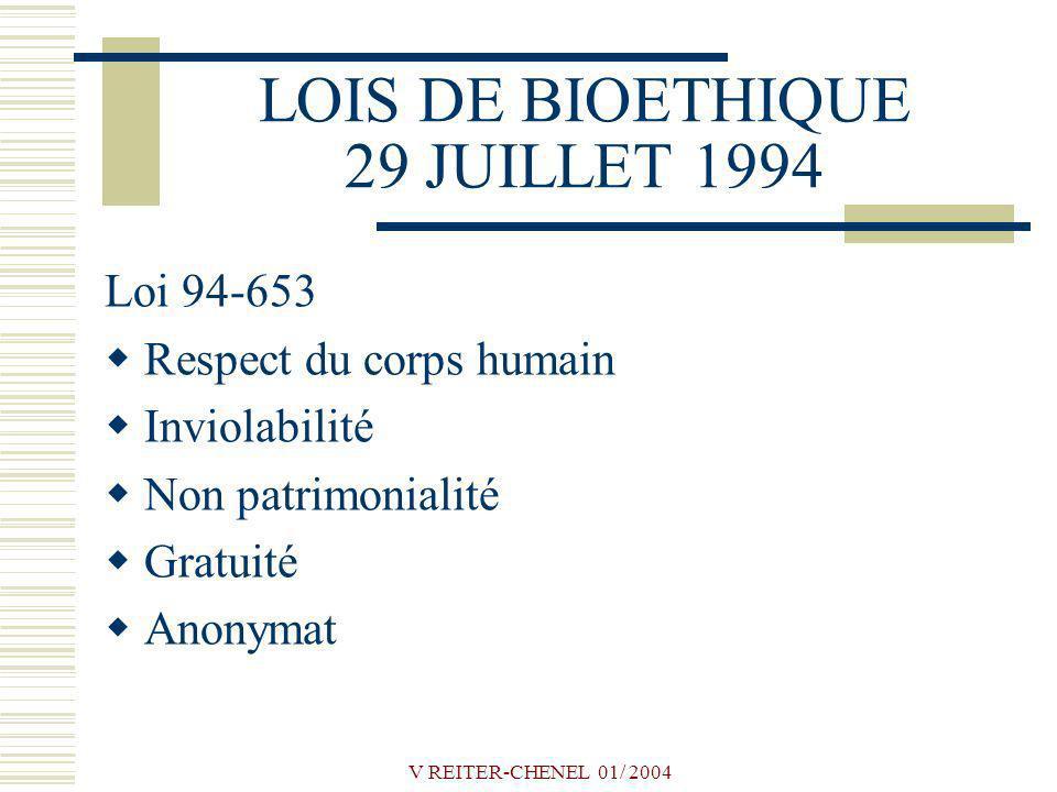 V REITER-CHENEL 01/ 2004 LOIS DE BIOETHIQUE 29 JUILLET 1994 Loi 94-653 Respect du corps humain Inviolabilité Non patrimonialité Gratuité Anonymat