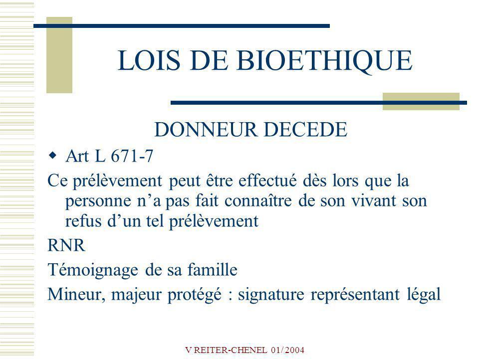 V REITER-CHENEL 01/ 2004 LOIS DE BIOETHIQUE DONNEUR DECEDE Art L 671-7 Ce prélèvement peut être effectué dès lors que la personne na pas fait connaîtr