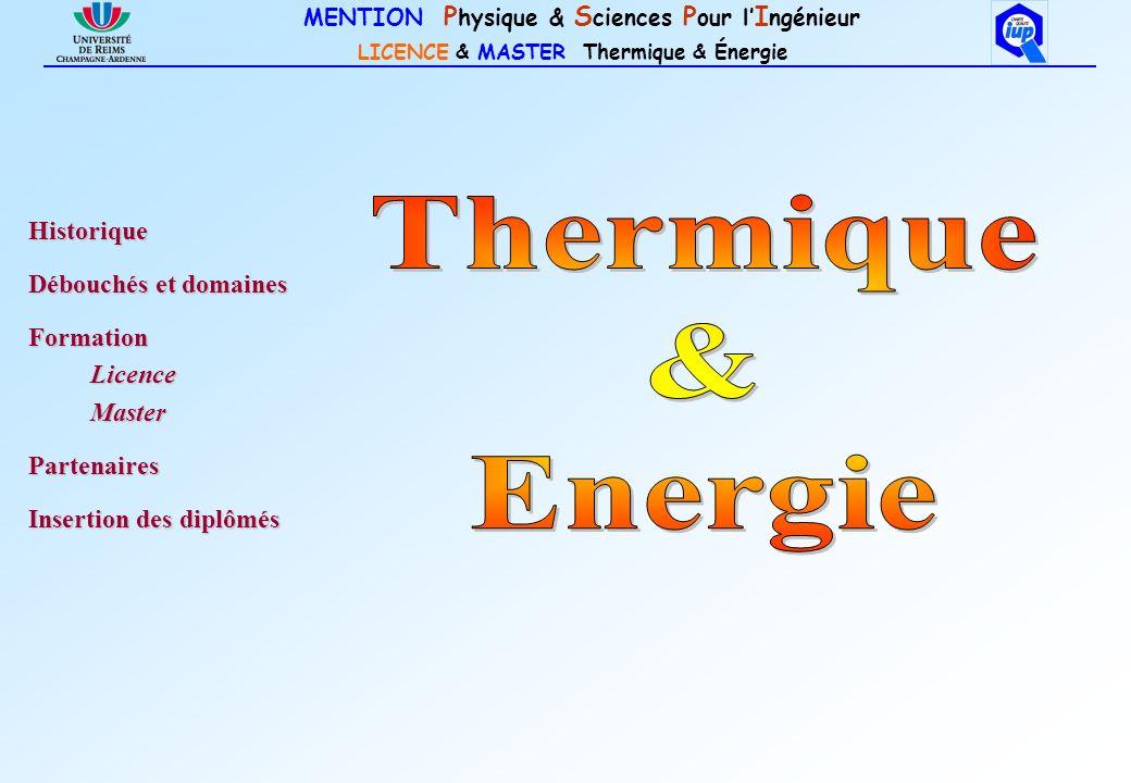 MENTION P hysique & S ciences P our l I ngénieur LICENCE & MASTER Thermique & Énergie Thermique & Énergie à Reims : + de 25 ans dexpérience au niveau Bac + 5 1981DESS Énergétique (Bac+5) 1997IUP Transferts Thermiques 2000 Le DESS Énergétiquedevient DESS Transferts Thermiques 2000 Le DESS Énergétique devient DESS Transferts Thermiques Réforme LMD 2004IUP Transferts Thermiques Licence & Master IUP Transferts Thermiques 2005 obtention du Label « Charte Qualité IUP » 2007renouvellement du label 2008Licence & Master Thermique & Énergie HistoriqueDébouchés et domainesFormation PartenairesInsertion des diplômés