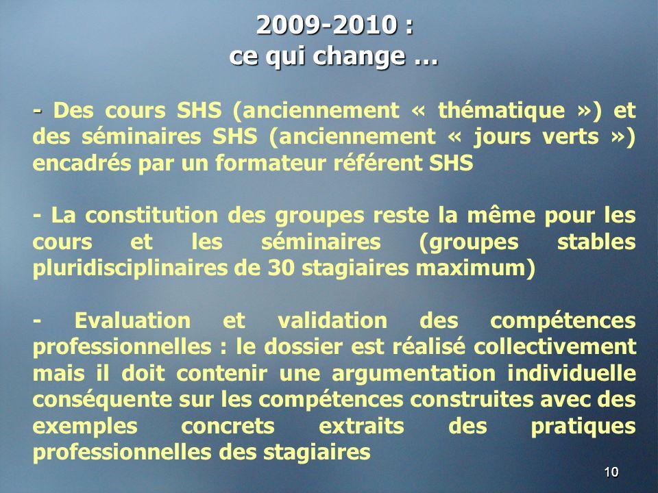 1010 2009-2010 : ce qui change … - - Des cours SHS (anciennement « thématique ») et des séminaires SHS (anciennement « jours verts ») encadrés par un formateur référent SHS - La constitution des groupes reste la même pour les cours et les séminaires (groupes stables pluridisciplinaires de 30 stagiaires maximum) - Evaluation et validation des compétences professionnelles : le dossier est réalisé collectivement mais il doit contenir une argumentation individuelle conséquente sur les compétences construites avec des exemples concrets extraits des pratiques professionnelles des stagiaires