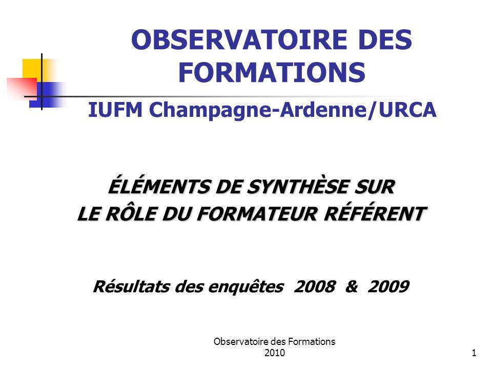 Observatoire des Formations 20101 OBSERVATOIRE DES FORMATIONS ÉLÉMENTS DE SYNTHÈSE SUR LE RÔLE DU FORMATEUR RÉFÉRENT Résultats des enquêtes 2008 & 2009 IUFM Champagne-Ardenne/URCA