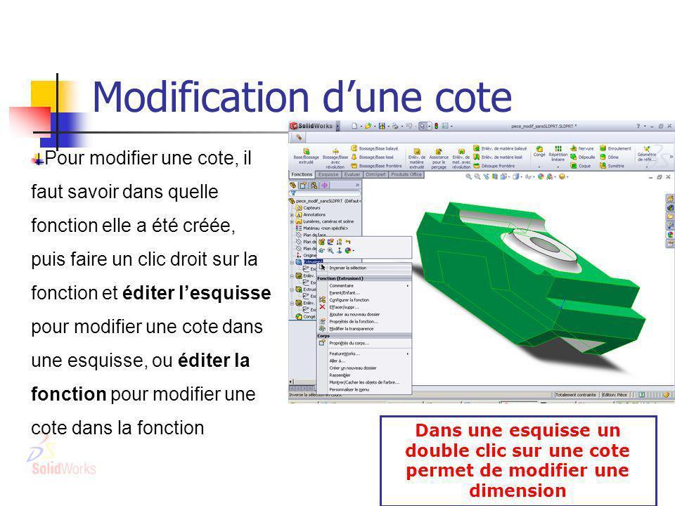 Modification dune cote Pour modifier une cote, il faut savoir dans quelle fonction elle a été créée, puis faire un clic droit sur la fonction et éditer lesquisse pour modifier une cote dans une esquisse, ou éditer la fonction pour modifier une cote dans la fonction Dans une esquisse un double clic sur une cote permet de modifier une dimension