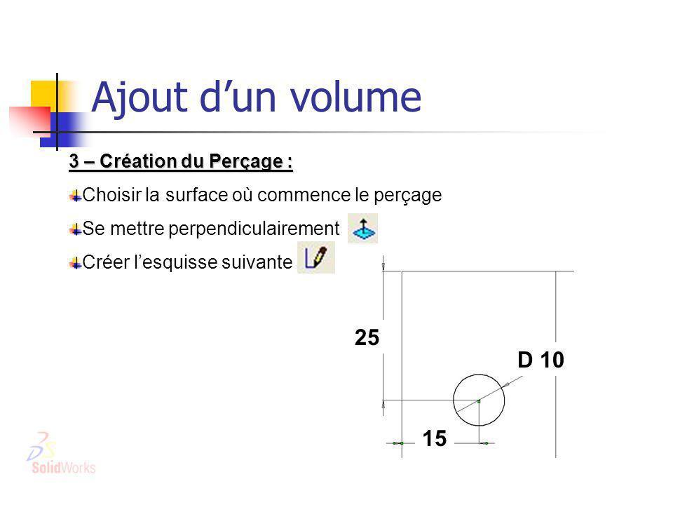 Ajout dun volume 3 – Création du Perçage : Choisir la surface où commence le perçage Se mettre perpendiculairement Créer lesquisse suivante 25 D 10 15