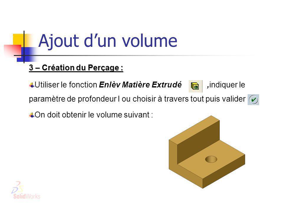 Ajout dun volume 3 – Création du Perçage : Utiliser le fonction Enlèv Matière Extrudé,indiquer le paramètre de profondeur l ou choisir à travers tout puis valider On doit obtenir le volume suivant :