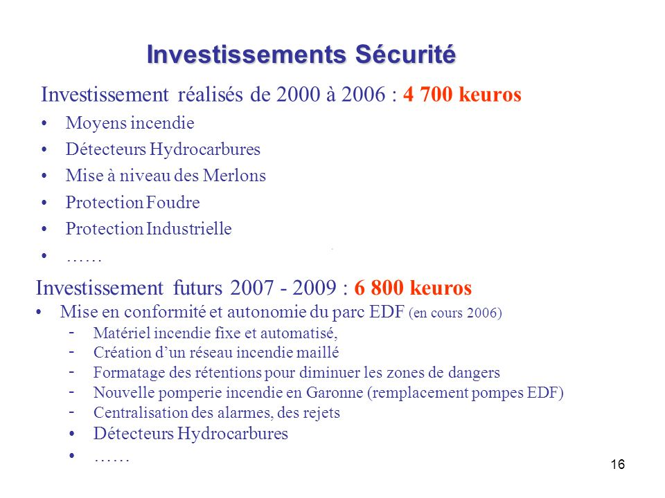 16 Investissements Sécurité Investissement réalisés de 2000 à 2006 : 4 700 keuros Moyens incendie Détecteurs Hydrocarbures Mise à niveau des Merlons P