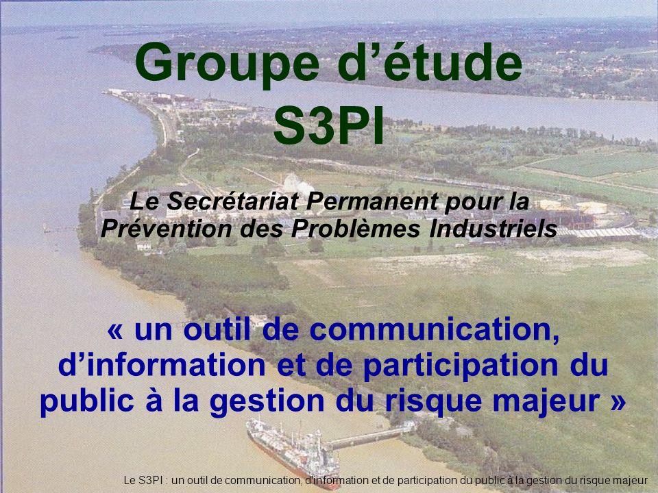 Le S3PI : un outil de communication, d'information et de participation du public à la gestion du risque majeur Groupe détude S3PI Le Secrétariat Perma