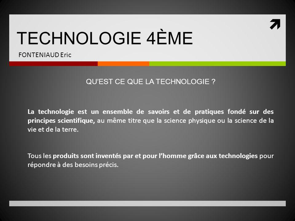 TECHNOLOGIE 4ÈME FONTENIAUD Eric La technologie est un ensemble de savoirs et de pratiques fondé sur des principes scientifique, au même titre que la