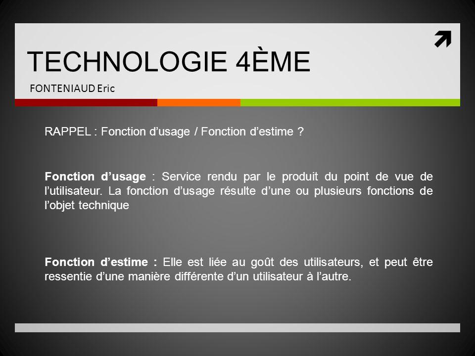 TECHNOLOGIE 4ÈME FONTENIAUD Eric RAPPEL : Fonction dusage / Fonction destime ? Fonction dusage : Service rendu par le produit du point de vue de lutil