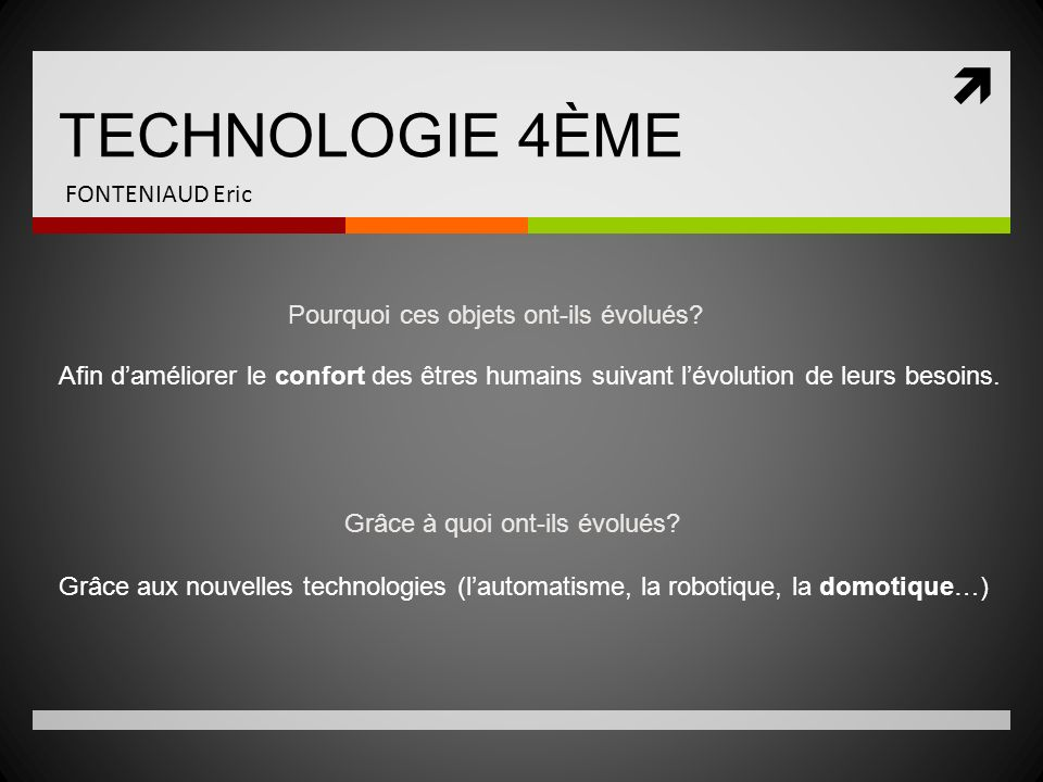 TECHNOLOGIE 4ÈME FONTENIAUD Eric Pourquoi ces objets ont-ils évolués? Afin daméliorer le confort des êtres humains suivant lévolution de leurs besoins
