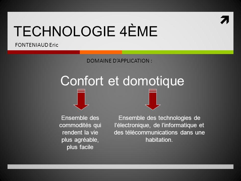 TECHNOLOGIE 4ÈME FONTENIAUD Eric DOMAINE DAPPLICATION : Confort et domotique Ensemble des commodités qui rendent la vie plus agréable, plus facile Ens
