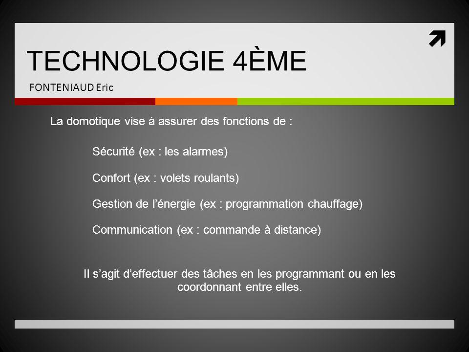 TECHNOLOGIE 4ÈME FONTENIAUD Eric La domotique vise à assurer des fonctions de : Sécurité (ex : les alarmes) Confort (ex : volets roulants) Gestion de