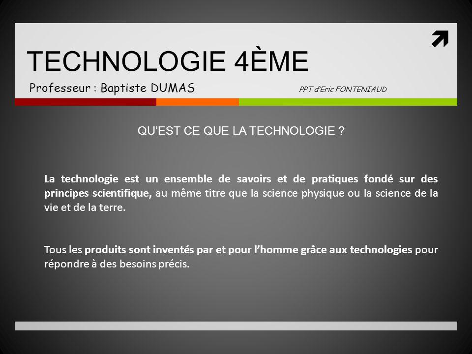 TECHNOLOGIE 4ÈME Professeur : Baptiste DUMAS PPT dEric FONTENIAUD La technologie est un ensemble de savoirs et de pratiques fondé sur des principes sc