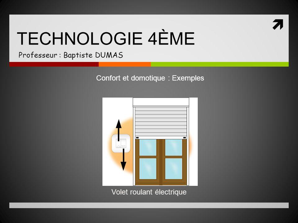 TECHNOLOGIE 4ÈME Professeur : Baptiste DUMAS Confort et domotique : Exemples Volet roulant électrique