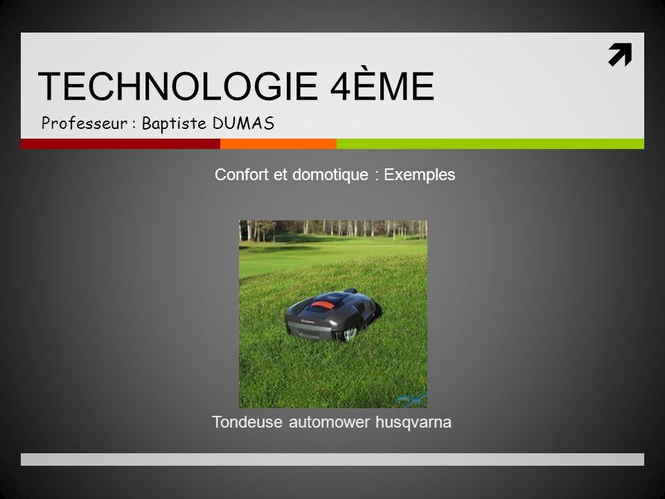 TECHNOLOGIE 4ÈME Professeur : Baptiste DUMAS Tondeuse automower husqvarna Confort et domotique : Exemples