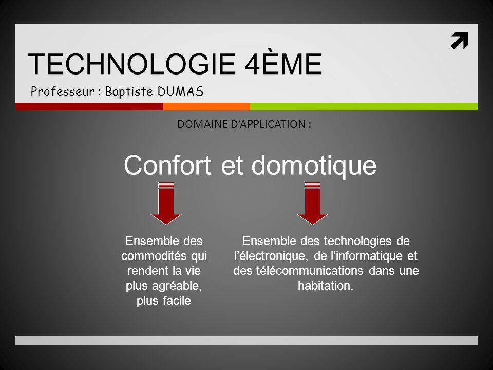 TECHNOLOGIE 4ÈME Professeur : Baptiste DUMAS DOMAINE DAPPLICATION : Confort et domotique Ensemble des commodités qui rendent la vie plus agréable, plu