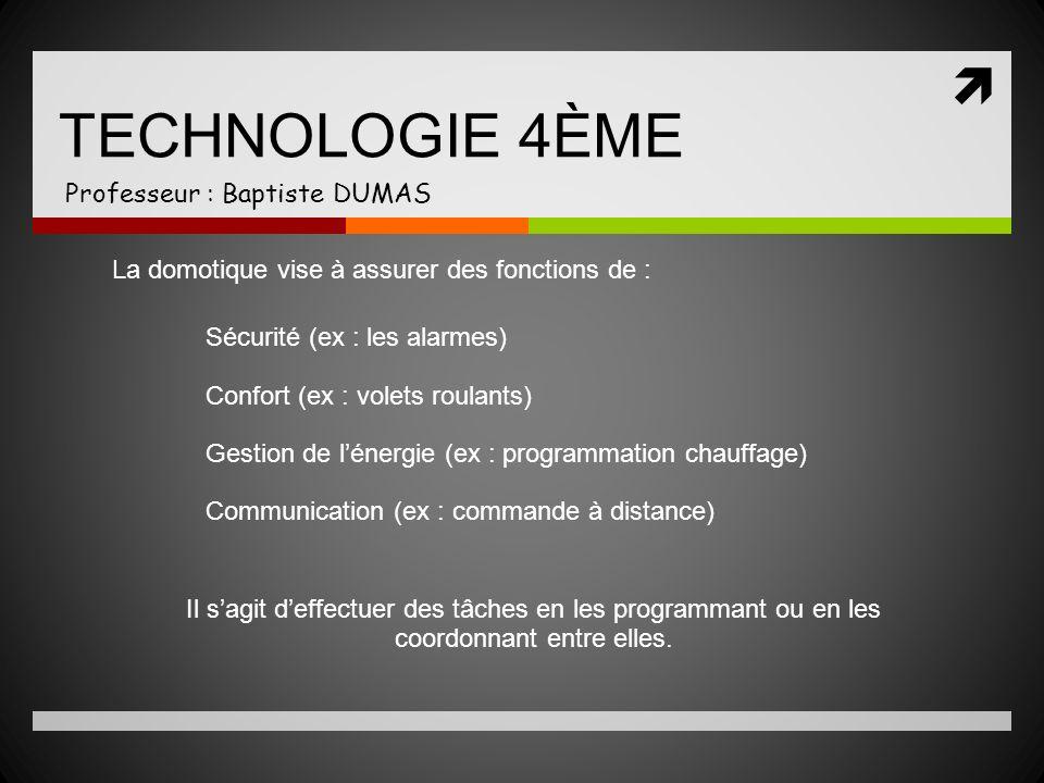TECHNOLOGIE 4ÈME Professeur : Baptiste DUMAS La domotique vise à assurer des fonctions de : Sécurité (ex : les alarmes) Confort (ex : volets roulants)