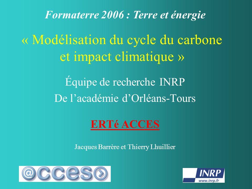 « Modélisation du cycle du carbone et impact climatique » Équipe de recherche INRP De lacadémie dOrléans-Tours ERTé ACCES Jacques Barrère et Thierry Lhuillier Formaterre 2006 : Terre et énergie