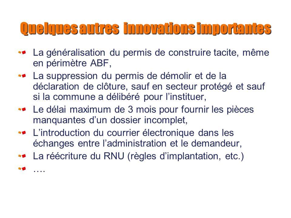 Quelques autres innovations importantes La généralisation du permis de construire tacite, même en périmètre ABF, La suppression du permis de démolir e